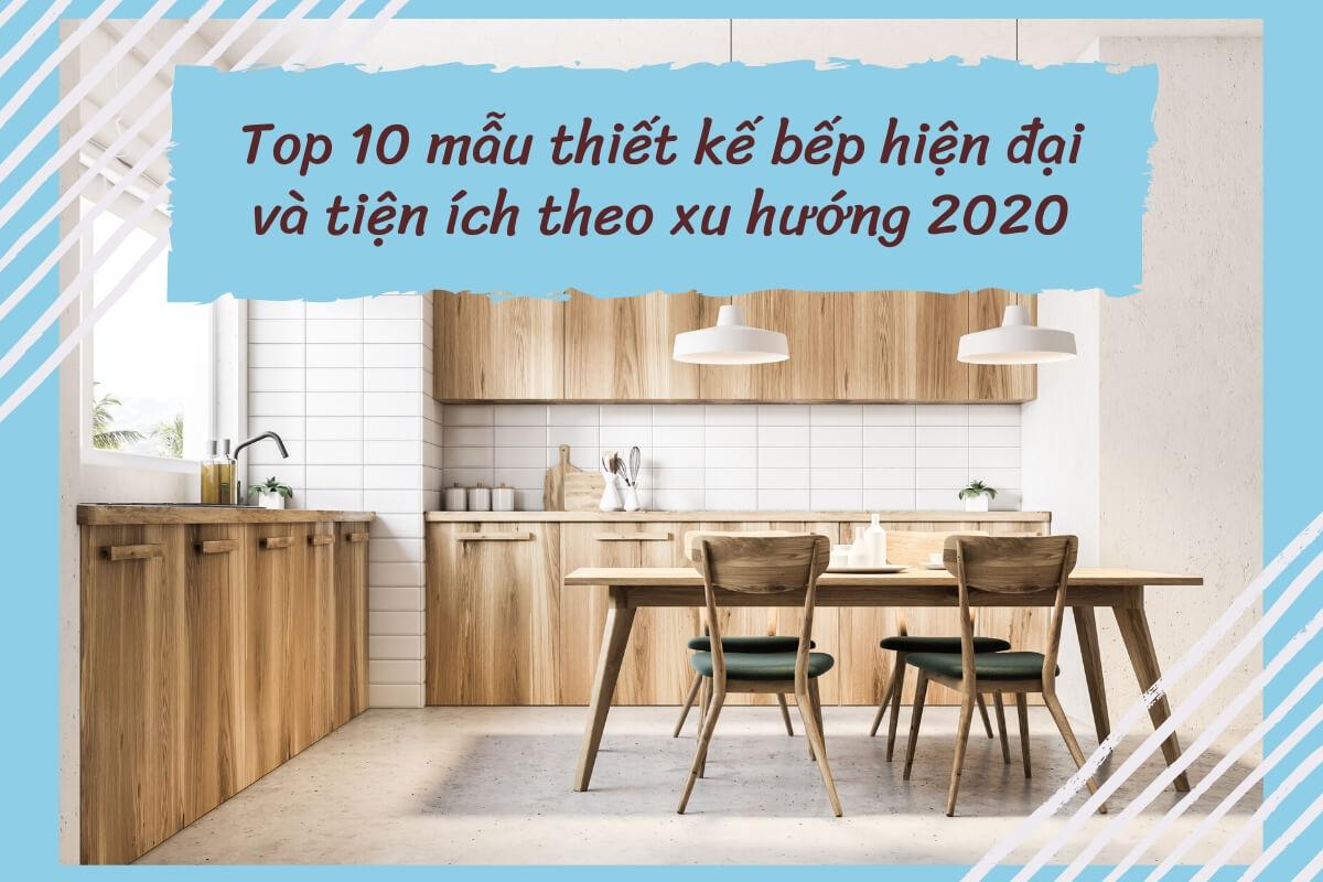 Top 10 mẫu thiết kế bếp hiện đại và tiện ích theo xu hướng 2020